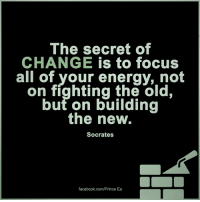 Energy, Memes, and Prince: The secret of  CHANGE  is to focus  all of your energy, not  on fighting the old,  out on building  the new.  Socrates  facebook.com/Prince Ea