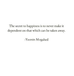 Taken, Happiness, and Never: The secret to happiness is to never make it  dependent on that which can be taken away.  -Yasmin Mogahed