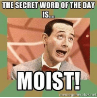 Hahahaha Moist Hahahaha: THE SECRET WORD OF THE DAY  MOIST!  memegenerator.net Hahahaha Moist Hahahaha