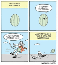 Memes, Mean, and 🤖: THE SEEDLESS  WATERMELON  IF I CANNOT  REPRODUCE...  ...NEITHER WILL  ANYBODY ELSE!  ANOTHER TRIUMPH  FOR THE SEEDLESS  WATERMELON.  Boh  WARANDPEAS.COM don't u mean boneless watermelon