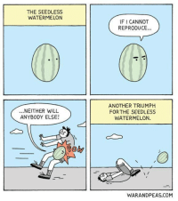 "Dank, Meme, and Http: THE SEEDLESS  WATERMELON  IF I CANNOT  REPRODUCE...  ...NEITHER WILL  ANYBODY ELSE!  ANOTHER TRIUMPH  FOR THE SEEDLESS  WATERMELON.  Roby  WARANDPEAS.COM <p>Seedless via /r/dank_meme <a href=""http://ift.tt/2sI1QNR"">http://ift.tt/2sI1QNR</a></p>"