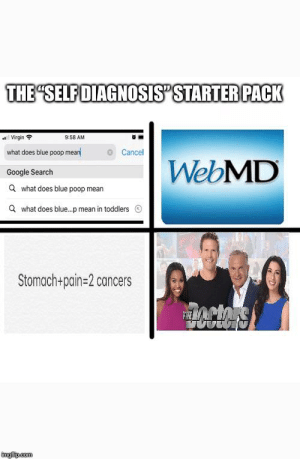 "The ""self diagnosis"" starter pack: THE SELF DIAGNOSIS"" STARTER PACK  Virgin  9:58 AM  what does blue poop mean  Cancel  WebMD  Google Search  a  what does blue poop mean  a  what does blue...p mean in toddlers  Stomach+pain=2 cancers  Ccors  FHE  imgip.com The ""self diagnosis"" starter pack"