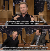 "<p><a href=""https://www.youtube.com/watch?v=pjklCsDxG60"" target=""_blank"">David Spade is not a fan of selfies. </a></p>: THE SELFIE] IS REALLY LIKE A HARD HEADLOCK.  THEY COME IN AT YOU A LITTLE FAST   I'M FINDINGI DON'T LOOK GREAT FROM 8 INCHES AWAY, I'VE SEEN THE  PHOTOS AND I'M LIKE, ""HIT ME WITH A FILTER, PAL.DO ME A SOLID."" <p><a href=""https://www.youtube.com/watch?v=pjklCsDxG60"" target=""_blank"">David Spade is not a fan of selfies. </a></p>"