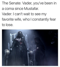 Wife, Fear, and Been: The Senate: Vader, you've been in  a coma since Mustafar  Vader: I can't wait to see my  favorite wife, who l constantly fear  to lose