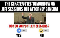 The Senate committee votes TOMORROW on Jeff Sessions for Attorney General. This is our chance to have an Attorney General who actually ENFORCES immigration laws!  Call 888-995-2061 and ask YOUR Senator if he/she supports Jeff Sessions for Attorney General! It only takes a minute!: THE SENATEVOTES TOMORROWON  JEFF SESSIONS FOR ATTORNEY GENERAL  DO YOU SUPPORT JEFF SESSIONS?  367  14803  NO  YES The Senate committee votes TOMORROW on Jeff Sessions for Attorney General. This is our chance to have an Attorney General who actually ENFORCES immigration laws!  Call 888-995-2061 and ask YOUR Senator if he/she supports Jeff Sessions for Attorney General! It only takes a minute!