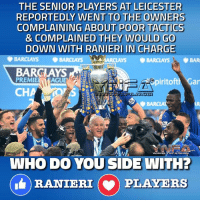 ACCORDING TO THE BBC IT WAS THE SENIOR PLAYERS AT LEICESTER WHO GOT RANIERI THE SACK BY GOING TO THE OWNER COMPLAINING ABOUT HIM: THE SENIOR PLAYERS AT LEICESTER  REPORTEDLY WENT TO THE OWNERS  COMPLAINING ABOUT POOR TACTICS  & COMPLAINED THEY WOULD GO  DOWN WITH RANIERI IN CHARGE  BARCLAYS  ARCLAYS BARCLAYS, BAR  BARCLAYS  PREMIE  AGUE  iritoftM Gar  CH  WHO DO YOU SIDE WITH?  RANIERI (v) PLAYERS ACCORDING TO THE BBC IT WAS THE SENIOR PLAYERS AT LEICESTER WHO GOT RANIERI THE SACK BY GOING TO THE OWNER COMPLAINING ABOUT HIM