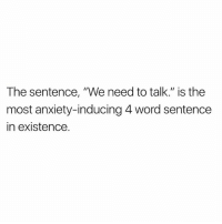 "Memes, True, and Anxiety: The sentence, ""We need to talk."" is the  most anxiety-inducing 4 word sentence  in existence. So true"