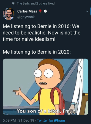 I'm in.: The Serfs and 2 others liked  Carlos Maza  @gaywonk  Me listening to Bernie in 2016: We  need to be realistic. Now is not the  time for naive idealism!  Me listening to Bernie in 2020:  You son of a bitch, I'm in  5:09 PM · 31 Dec 19 · Twitter for iPhone I'm in.