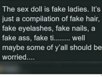 Fake, Memes, and Sex: The sex doll is fake ladies. It's  just a compilation of fake hair,  fake eyelashes, fake nails, a  maybe some of y'all should be  worried