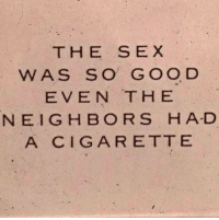 Sex, Cigarette, and Goo: THE SEX  WAS SO GOO D  EVEN THE  NEIGH BORS HA-D  A CIGARETTE
