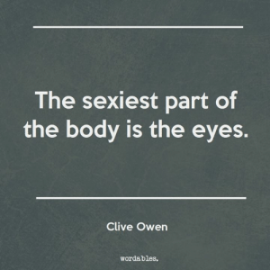 ...Of the loved one.: The sexiest part of  the body is the eyes.  Clive Owen  wordables. ...Of the loved one.