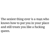 sexiest: The sexiest thing ever is a man who  knows how to put you in your place  and still treats you like a fucking  queen.