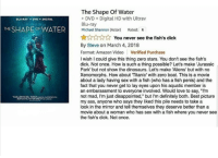"best picture: The Shape Of Water  DVD +Digital HD with Ultrav  Blu-ray  Michael Shannon (Actor) Rated: R  BLU-RAY DVD DIGITAL  THE SHAPE OFWATER  ☆☆☆☆  ☆ You never see the fish's dick  By Steve on March 4, 2018  Format: Amazon Video Verified Purchase  I wish I could give this thing zero stars. You don't see the fish's  dick. Not once. How is such a thing possible? Let's make 'Jurassic  Park' but not show the dinosaurs. Let's make 'Aliens' but with no  Xenomorphs. How about Titanic' with zero boat. This is a movie  about a lady having sex with a fish (who has a fish penis) and the  fact that you never get to lay eyes upon his aquatic member is  an embarassment to everyone involved. Would love to say, ""I'm  not mad, I'm just disappointed,"" but I'm definitely both. Best picture  my ass, anyone who says they liked this pile needs to take a  look in the mirror and tell themselves they deserve better than a  movie about a woman who has sex with a fish where you never see  the fish's dick. Not once.  ROMANTIC FEVER"