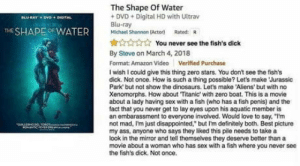 "omg-humor:A review that is almost better than any movie: The Shape Of Water  DVD+Digital HD with Ultrav  Blu-ray  Michael Shannon (Actor) Rated: R  THE SHAPEOFWATER  You never see the fish's dick  By Steve on March 4, 2018  Format: Amazon Video Verified Purchase  I wish I could give this thing zero stars. You don't see the fish's  dick. Not once. How is such a thing possible? Let's make Jurassic  Park but not show the dinosaurs. Let's make Aliens' but with no  Xenomorphs. How about Titanic with zero boat. This is a movie  about a lady having sex with a fish (who has a fish penis) and the  fact that you never get to lay eyes upon his aquatic member is  an embarassment to everyone involved. Would love to say, ""I'm  not mad, Im just disappointed, but I'm definitely both. Best picture  my ass, anyone who says they liked this pile needs to take a  look in the mirror and tell themselves they deserve better than a  movie about a woman who has sex with a fish where you never see  the fish's dick. Not once. omg-humor:A review that is almost better than any movie"