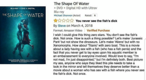 "A review that is almost better than any movie🐠 (i.redd.it): The Shape Of Water  + DVDDigital HD with Ultrav  Blu-ray  Michael Shannon (Actor) Rated: R  BLU-RAY+  DVD  DIGITAL  THE SHAPE OF WATER  yi -  N  You never see the fish's dick  :  By Steve on March 4, 2018  Format: Amazon Video Verified Purchase  I wish I could give this thing zero stars. You don't see the fish's  dick. Not once. How is such a thing possible? Let's make Jurassic  Park' but not show the dinosaurs. Let's make 'Aliens' but with no  Xenomorphs. How about Titanic' with zero boat. This is a movie  about a lady having sex with a fish (who has a fish penis) and the  fact that you never get to lay eyes upon his aquatic member is  an embarassment to everyone involved. Would love to say, ""I'm  not mad, I'm just disappointed,"" but I'm definitely both. Best picture  my ass, anyone who says they liked this pile needs to take a  look in the mirror and tell themselves they deserve better than a  movie about a woman who has sex with a fish where you never see  the fish's dick. Not once.  GUILLERMO DEL TORO'SMAGICAL MASTERIECE  ROMANTIC FEVER DREAM OCA MOVE."" A review that is almost better than any movie🐠 (i.redd.it)"