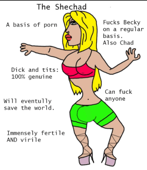 Tits, Dick, and Fuck: The Shechad  Fucks Becky  on a regular  basis.  A basis of porn  Also Chad  Dick and tits:  100% genuine  Can fuck  anyone  Will eventully  save the world  Immensely fertile  AND virile i'm presenting to you the shechad