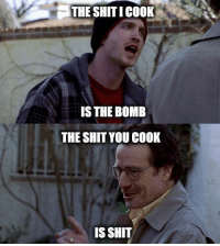 Well... BreakingBad: THE SHITICOOK  IS THE BOMB  THE SHIT YOU COOK  IS SHIT Well... BreakingBad