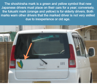 Memes, Converse, and Orange: The shoshinsha mark is a green and yellow symbol that new  Japanese drivers must place on their cars for a year, conversely,  the fukushi mark (orange and yellow) is for elderly drivers. Both  marks warn other drivers that the marked driver is not very skilled  due to inexperience or old age.