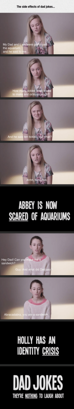 Dad, Tumblr, and Blog: The side effects of dad jokes...  My Dad and I we were going pe  the aquariu  and he said  How many tickles  it take  and octópus  And he said ten tickles like what?  Ahhh,t  es  ABBEY IS NOW  SCARED OF AQUARIUMS  Hey Dad! Can you ma  sandwich?  Guy: And what did Dad say  Abracadabra, you are a sandwich  HOLLY HAS AN  IDENTITY CRISIS  DAD JOKES  THEYRE NOTHING TO LAUGH ABOUT srsfunny:Dad Jokes Can Be Dangerous