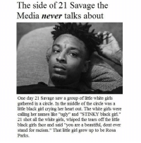 """Memes, Rosa Parks, and White Girl: The side of 21 Savage the  Media never talks about  One day 21 Savage saw a group of little white girls  gathered in a circle. In the middle of the circle was a  little black girl crying her heart out. The white girls were  calling her names like """"ugly"""" and """"STINKY black girl.""""  21 shot all the white girls, whiped the tears off the little  black girls face and said """"you are a beautiful, dont ever  stand for racism."""" That little girl grew up to be Rosa  Parks Wow, so inspirational - @itslilauxcord"""
