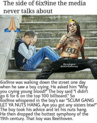 """BULLY BILLY BILLY: The side of 6ix9ine the media  never talks about  @juicybignut  @coonicbafoonery  6ix9ine was walking down the street one da  when he saw a boy crying. He asked him """"Why  you crying young blood The boy said """"I didn't  go 6 for 6 on the top 100 billboard."""" So  6ix9ine whispered in the boy's ear """"SCUM GANG  LET YA NUTS HANG. Aye you got any sisters btw?""""  The boy took his advice and let his nuts hang  He then dropped the hottest symphony of the  19th century. That boy was Beethoven. BULLY BILLY BILLY"""