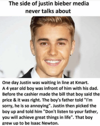 "Nice: The side of justin bieber media  never talks about  One day Justin was waiting in line at Kmart.  A 4 year old boy was infront of him with his dad.  Before the cashier made the bill that boy said the  price & it was right. The boy's father told ""I'm  sorry, he is so annoying"". Justin then picked the  boy up and told him ""Don't listen to your father,  you will achieve great things in life"". That boy  grew up to be Isaac Newton. Nice"