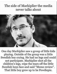 "markiplier: The side of Markiplier the media  never talks about  u/Rooted-  One day Markiplier saw a group of little kids  playing. Outside of the group was a little  Swedish boy crying. He had no legs and could  not participate. Markiplier shot all the  children's legs, wipe the tears off the little  Swedish boys face and said ""Meme review  That little boy grew up to be Pewdiepie."