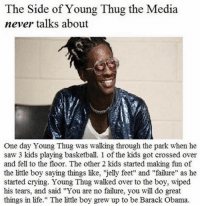 "Basketball, Memes, and Thug: The Side of Young Thug the Media  never talks about  One day Young Thug was walking through the park when he  saw 3 kids playing basketball. 1 of the kids got crossed over  and fell to the floor. The other 2 kids started making fun of  the little boy saying things like, 'jelly feet"" and ""failure"" as he  started crying. Young Thug walked over to the boy, wiped  his tears, and said ""You are no failure, you will do great  things in life."" The little boy grew up to be Barack Obama. Truly incredible - Follow @shitheadsteve_ till the original comes back"