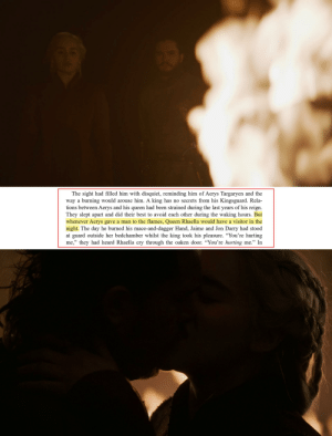 "Queen, Best, and Been: The sight had filled him with disquiet, reminding him of Aerys Targaryen and the  way a burning would arouse him. A king has no secrets from his Kingsguard. Rela-  tions between Aerys and his queen had been strained during the last years of his reign.  They slept apart and did their best to avoid each other during the waking hours. But  whenever Aerys gave a man to the flames, Queen Rhaella would have a visitor in the  night. The day he burned his mace-and-dagger Hand, Jaime and Jon Darry had stood  at guard outside her bedchamber whilst the king took his pleasure. ""You're hurting  me,"" they had heard Rhaella cry through the oaken door. ""You're hurting me."" In  95 Is Dany developing her daddy's kink?"
