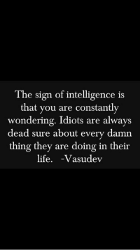 Life, Intelligence, and They: The sign of intelligence is  that you are constantly  wondering. Idiots are always  dead sure about every damn  thing they are doing in their  life. -Vasudev