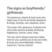 Chill, Aquarius, and Aries: The signs as boyfriends/  girlfriend:s  The generous, playful & loyal ones who  takes care of you & are kinda obsessive  & clingy: Scorpio, Leo, Aquarius, Aries.  The super chill, generous, & playful one  who's also serious & kinda confusing:  Sagittarius, Cancer, Libra, Virgo.  The one who's always busy but makes  time for you, pushes you to do your best,  & loves you unconditionally: Pisces,  Capricorn, Taurus, Gemini