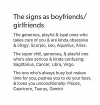 Chill, Aquarius, and Aries: The signs as boyfriends/  girlfriends  The generous, playful & loyal ones who  takes care of you & are kinda obsessive  & clingy: Scorpio, Leo, Aquarius, Aries.  The super chill, generous, & playful one  who's also serious & kinda confusing:  Sagittarius, Cancer, Libra, Virgo.  The one who's always busy but makes  time for you, pushes you to do your best,  & loves you unconditionally: Pisces,  Capricorn, Taurus, Gemini