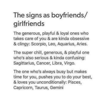 obsessive: The signs as boyfriends/  girlfriends  The generous, playful & loyal ones who  takes care of you & are kinda obsessive  & clingy: Scorpio, Leo, Aquarius, Aries.  The super chill, generous, & playful one  who's also serious & kinda confusing:  Sagittarius, Cancer, Libra, Virgo.  The one who's always busy but makes  time for you, pushes you to do your best  & loves you unconditionally: Pisces,  Capricorn, Taurus, Gemini