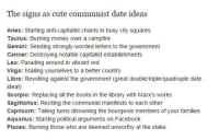 strong word: The signs as cute communist date ideas  Aries: Starting anti-capitalist chants in busy city squares  Taurus: Burning money over a campfire  Gemini: Sending strongly-worded letters to the government  Cancer: Destroying notable capitalist establishments  Leo: Parading around in vibrant red  Virgo: M  ailing yourselves to a better country  Libra: Revolting against the government (great double/triple/quadruple date  idea  Scorpio: Replacing all the books in the library with Marx's works  Sagittarius: Reciting the communist manifesto to each other  Capricorn: Taking turns disowning the bourgeois members of your families  Aquarius: Starting political arguments on Facebook  Pisces: Burning those who are deemed unworthy at the stake