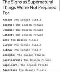 The Signs as Supernatural  Things We're Not Prepared  For  Aries: The Season Finale  Taurus The Season Finale  Gemini: The Season Finale  Cancer: The Season Finale  Leo: The Season Finale  Virgo The Season Finale  Libra: The Season Finale  Scorpio: The Season Finale  Sagittarius  The Season Finale  Capricorn.  The Season Finale  Aquarius The Season Finale THE SEASON FINALE - SOMEBODY CRY WITH ME • • • • castiel cas destiel deanwinchester supernatural spn spnfamily samwinchester marywinchester mishacollins ripcrowley crowley kingofhell marksheppard