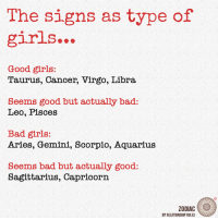 bad girls: The signs as type of  girls...  Good girls:  Taurus, Cancer, Virgo, Libra  Seems good but actually bad  Leo, Pisces  Bad girls:  Aries, Gemini, Scorpio, Aquarius  seems bad but actually good:  Sagittarius, Capricorn.  ZODIAC  BY RELATIONSHIP RULES