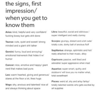 Af, Bad, and Beautiful: the signs, first  impression/  when you get to  know them  Aries: kind, helpful and very confident/  fucking bossy but gets shit done  Libra: beautiful, social and oblivious/  super intelligent and really clumsy  Taurus: cute, quiet and sweet/ strong  minded and a giant shit talker  Scorpio: grumpy, distant and a bit rude  totally cute, dorky ball of anxious fluff  Sagittarius: strange, optimistic and hot  really attached to their music, ditzy  Gemini: funny, loud and annoying  emotional trainwreck that hides it w  humor  Capricorn: passive, well liked and  adorable/ super aggressive when mad  Cancer: nice, emotive and happy/ giant  nerd that makes bad puns  Aquarius: super smart, quirky and  Leo: warm hearted, giving and generous/  stares at the floor a lot, likes hugs  stubborn/ will love you no matter what  total sweetheart  Virgo: shy, anxious and talented/ nice af  and always thinking about space  Pisces: weird af, shy and artsy fartsy  totally talented weirdo who gets excited by  art supplies