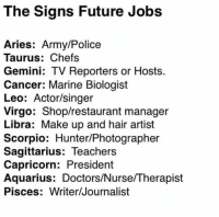 Future, Police, and Army: The Signs Future Jobs  Aries: Army/Police  Taurus: Chefs  Gemini: TV Reporters or Hosts.  Cancer: Marine Biologist  Leo: Actor/singer  Virgo: Shop/restaurant manager  Libra: Make up and hair artist  Scorpio: Hunter/Photographer  Sagittarius: Teachers  Capricorn: President  Aquarius: Doctors/Nurse/Therapist  Pisces: Writer/Journalist