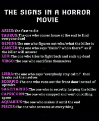 "Hello, Aquarius, and Aries: THE SIGNS IN A HORROR  MOVIE  ARIES:The first to die  TAURUS: The one who comes home at the end to find  everyone dead  GEMINI:The one who figures out who/what the killer is  CANCER:The one who says ""Hello""? who's there?"" as if  the killer will answer  LEO:The one who tries to fight back and ends up dead  VIRGO:The one who sacrifices themselves  LIBRA:The one who says ""everybody stay calm!"" then  freaks out themselves  SCORPIO:The one who runs out the front door instead of  upstairs  SAGITTARIUS:The one who is secretly helping the killer  CAPRICORN:The one who snapped and went on killing  spree  AQUARIUS:The one who makes it until the end  PISCES:The one who screams at everything"