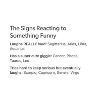 Cute, Funny, and Aquarius: The Signs Reacting to  Something Funny  Laughs REALLY loud: Sagittarius, Aries, Libra,  Aquarius  Has a super cute giggle: Cancer, Pisces,  Taurus, Leo  Tries hard to keep serious but eventually  laughs: Scorpio, Capricorn, Gemini, Virgo