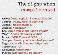 Flips Hair: The signs when  complimented  Aries: Damn right!... I mean... thanks  Taurus:  Oh my God! What? No!  Gemini  Hehehehehe  Cancer:  blushes  Leo: Bitch you think I don't know?  Virgo: pulls off a sexy smirk  Libra:  OMG! Thanks! LOL!  Scorpio: Sweet, you're not bad yourself.  Sagittarius:  Oh, thanks! flips hair  Capricorn:  Aquarius  huge hug  Pisces: Why are you so sweet?