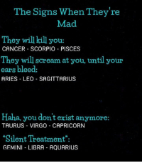 Scream, Aquarius, and Aries: The Signs When They're  Mad  They will kill you:  CANCER SCORPIO PISCES  They will scream at you, until your  ears bleed:  ARIES LEO SAGITTARIUS  Haha, you don't exist anymore:  TAURUS VIRGO CAPRICORN  Silent Treatment.  GEMINI LIBRA AQUARIUS