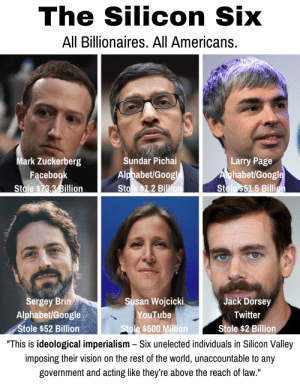 """Here are the Silicon Six that Sacha Baron Cohen named at the Anti-Defamation League Summit: The Silicon Six  All Billionaires. All Americans.  Mark Zuckerberg  Sundar Pichai  Larry Page  Alphabet/Google  Stole $1.2 Billion  Aphabet/Google  Stole $51.5 Billion  Facebook  Stole $73.3 Billion  Sergey Brin  Alphabet/Google  Susan Wojcicki  Jack Dorsey  Twitter  YouTube  Stole $52 Billion  Stole $500 Million  Stole $2 Billion  """"This is ideological imperialism Six unelected individuals in Silicon Valley  imposing their vision on the rest of the world, unaccountable to any  government and acting like they're above the reach of law."""" Here are the Silicon Six that Sacha Baron Cohen named at the Anti-Defamation League Summit"""