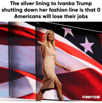 Dank, Fashion, and Ivanka Trump: The silver lining to Ivanka Trump  shutting down her fashion line is that O  Americans will lose their jobs  FUNNY8DIE Womp Womp