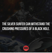 the crush: THE SILVER SURFER CAN WITHSTAND THE  CRUSHING PRESSURES OF A BLACKHOLE