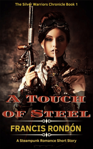 scifiseries:   A Touch of Steel: A Steampunk Romance Short Story (Silver Warriors Chronicle Book 1)   **NOW AVAILABLE ON KINDLE UNLIMITED****Five Stars on Amazon**Welcome to the Silver Warriors Chronicle: For a thousand years, the earth's sun has changed the course of human history and centuries of conflict have resulted in a fragile balance between an agrarian rural society and the technologically advanced City. But not everyone is satisfied with the status quo…A stolen invention, an explosive passion, a deadly race against time…A Touch of Steel (a steampunk second-chance romance adventure):When Sara Ramirez's invention is stolen, she enlists the help of her ex-lover, the wealthy Jordan Steele, to find it. Together, they must stop dangerous enemies from using her prototype to change society's balance of power—before it's too late!Jordan's biggest regret was driving away the woman he loved. But now that Sara has become the target of unknown enemies, he will do everything in his power to protect her—and to make her his forever.   : The Silver Warriors Chronicle Book 1  A TOUCH  OF STEEL  FRANCIS RONDÓN  A Steampunk Romance Short Story scifiseries:   A Touch of Steel: A Steampunk Romance Short Story (Silver Warriors Chronicle Book 1)   **NOW AVAILABLE ON KINDLE UNLIMITED****Five Stars on Amazon**Welcome to the Silver Warriors Chronicle: For a thousand years, the earth's sun has changed the course of human history and centuries of conflict have resulted in a fragile balance between an agrarian rural society and the technologically advanced City. But not everyone is satisfied with the status quo…A stolen invention, an explosive passion, a deadly race against time…A Touch of Steel (a steampunk second-chance romance adventure):When Sara Ramirez's invention is stolen, she enlists the help of her ex-lover, the wealthy Jordan Steele, to find it. Together, they must stop dangerous enemies from using her prototype to change society's balance of power—before it's too late!Jorda