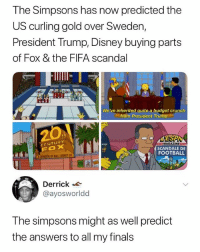 Disney, Fifa, and Finals: The Simpsons has now predicted the  US curling gold over Sweden,  President Trump, Disney buying parts  of Fox & the FIFA scandal  We've inherited quite a budget crunch  from President Trump  CENTURY  FOX  MAGAZINE  SCANDALE DE  FOOTBALL  Derrick  @ayosworldd  The simpsons might as well predict  the answers to all my finals 😂😂😂😂😂