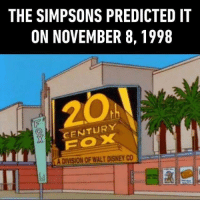 9gag, Disney, and Memes: THE SIMPSONS PREDICTED IT  ON NOVEMBER 8, 1998  CENTURY  FOX  A DIVISION OF WALT DISNEY CO  圓 | This show predicted more things than nostradamus. Follow @9gag disney 20thcenturyfox simpsons