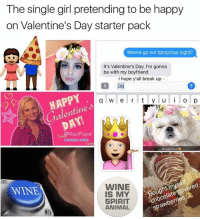 Funny, Spirit Animals, and Spirit Animal: The single girl pretending to be happy  on Valentine's Day starter pack  Wanna go out tomorrow night?  It's Valentine's Day. I'm gonna  be with my boyfriend  I hope y'all break up  HAPPY  q w e r t y u l i l o p  6  JE  DAY!  Masi Popal  My boyfriend  covered  strawberries  WINE  WINE  IS MY  SPIRIT  ANIMAL This may or may not cause riots