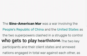 War....war never changes.: The Sino-American War was a war involving the  People's Republic of China and the United States as  the two superpowers clashed in a struggle to control  who gets to play hearthstone.The two key  participants and their client states and annexed  nations engaged in total war against each other, as War....war never changes.